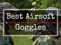 Fun And Games? 8 Best Airsoft Goggles 2017 [Don't Poke An Eye Out!]